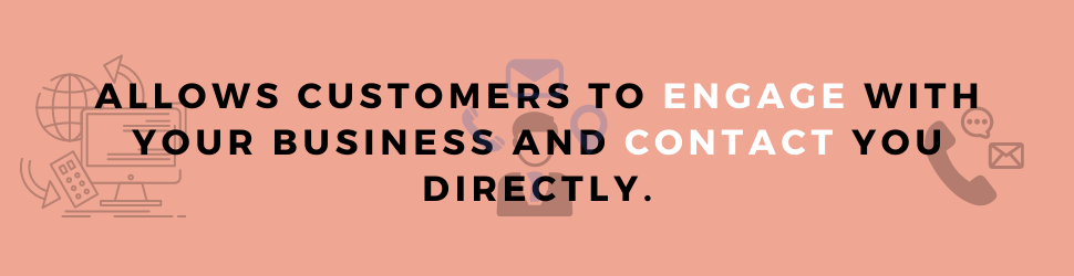 A website allows your customers to engage with your business and contact you directly.